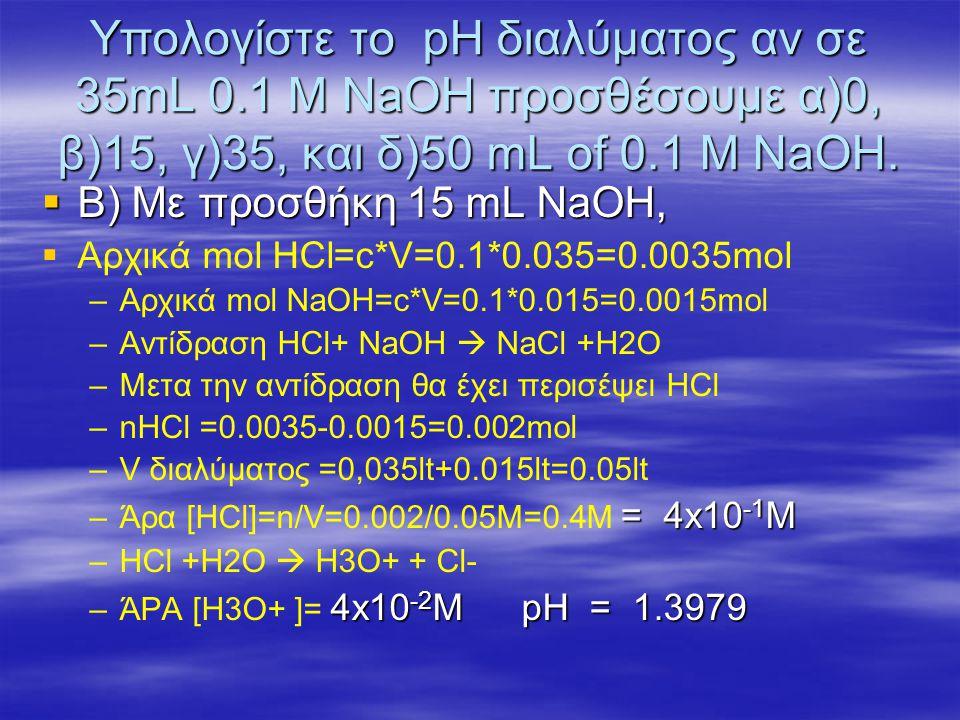 Υπολογίστε το pH διαλύματος αν σε 35mL 0.1 M NaOH προσθέσουμε α)0, β)15, γ)35, και δ)50 mL of 0.1 M NaOH.  Β) Με προσθήκη 15 mL NaOH,   Αρχικά mol