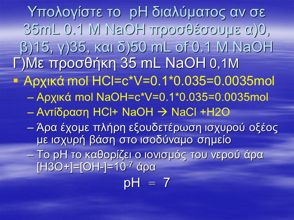 Υπολογίστε το pH διαλύματος αν σε 35mL 0.1 M NaOH προσθέσουμε α)0, β)15, γ)35, και δ)50 mL of 0.1 M NaOH –δ)Με προσθήκη 50 mL NaOH 0,1Μ – –Αρχικά mol ΗCl=c*V=0.1*0.035=0.0025mol – –Αρχικά mol NaOH=c*V=0.1*0.05=0.005mol – –Αντίδραση HCl+ NaOH  NaCl +H2O – –Μετα την αντίδραση θα έχει περισέψει ΝαΟΗ – –nΝαΟΗ =0.005-0.0035=0.0015mol – –V διαλύματος =0,035lt+0.05lt=0.85lt – –Άρα [ΝαΟΗ]=n/V=0.0015/0.85M=0.01765M – –ΝαΟΗ  Να+ + ΟΗ- – –Άρα [ΟΗ-]=0,01765 άρα pOH=-log0.01765=1.753 – –Άρα pH=14-pOH=14-1.753=12.247