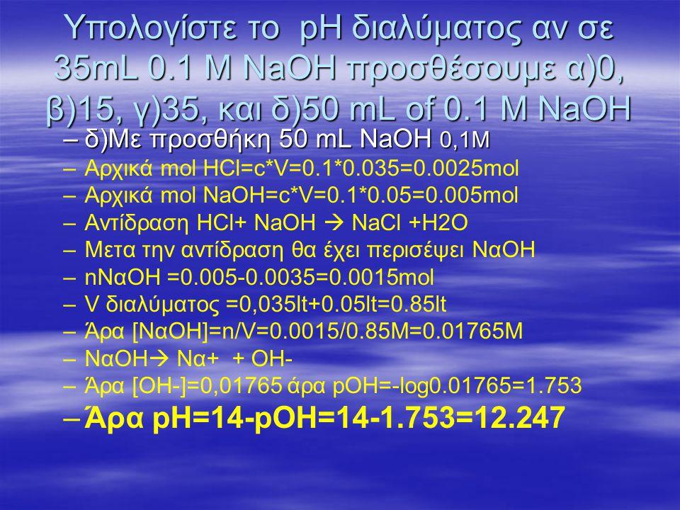 Αντίδραση οξέος –βάσης όταν έχομε προσθέσει την μισή ποσότητα που απαιτείται για την πλήρη εξούδετέρωση θα έχομε στο διάλυμα ίσα mol HBz και Bz- άρα και ίσες συγκεντρώσεις [Bz - ]=[HBz] HBz + H 2 O ↔ H 3 O + + Bz - K a = 6.3 x 10 -5 HBz + H 2 O ↔ H 3 O + + Bz - K a = 6.3 x 10 -5 pH = pKa + log ( [Bz - ]/[HBz] ) pH = 4.20 + log (1) pH = 4.20 όταν έχομε προσθέσει την μισή ποσότητα που απαιτείται για την πλήρη εξούδετέρωση θα έχομε στο διάλυμα ίσα mol HBz και Bz- άρα και ίσες συγκεντρώσεις [Bz - ]=[HBz] HBz + H 2 O ↔ H 3 O + + Bz - K a = 6.3 x 10 -5 HBz + H 2 O ↔ H 3 O + + Bz - K a = 6.3 x 10 -5 pH = pKa + log ( [Bz - ]/[HBz] ) pH = 4.20 + log (1) pH = 4.20 pH όταν έχομε προσθέσει την μισή ποσότητα Έχομε ρυθμιστικό διάλυμα και το pH =pKa