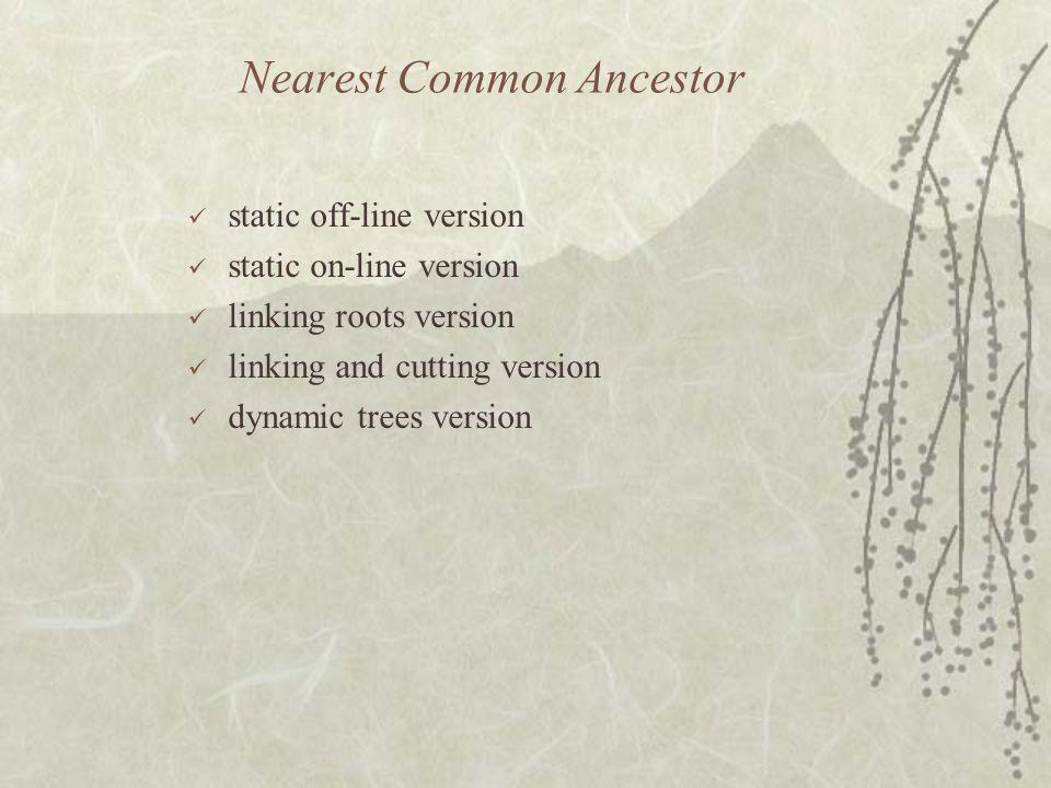 Nearest Common Ancestor static off-line version static on-line version linking roots version linking and cutting version dynamic trees version