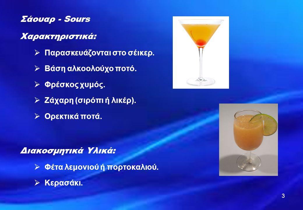 3 Σάουαρ - Sours Χαρακτηριστικά:  Παρασκευάζονται στο σέικερ.  Βάση αλκοολούχο ποτό.  Φρέσκος χυμός.  Ζάχαρη (σιρόπι ή λικέρ).  Ορεκτικά ποτά. Δι