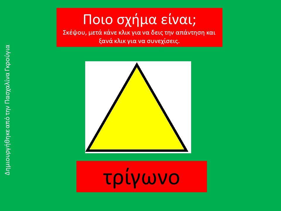 τρίγωνο Δημιουργήθηκε από την Πασχαλίνα Γκρούγια Ποιο σχήμα είναι; Σκέψου, μετά κάνε κλικ για να δεις την απάντηση και ξανά κλικ για να συνεχίσεις.