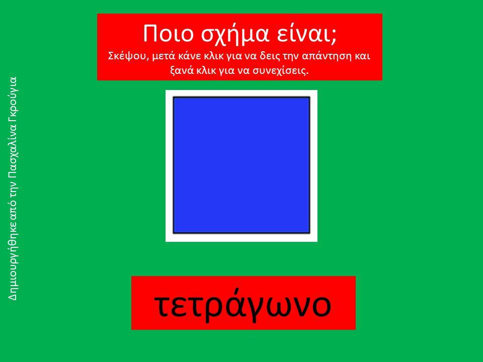 τετράγωνο Δημιουργήθηκε από την Πασχαλίνα Γκρούγια Ποιο σχήμα είναι; Σκέψου, μετά κάνε κλικ για να δεις την απάντηση και ξανά κλικ για να συνεχίσεις.