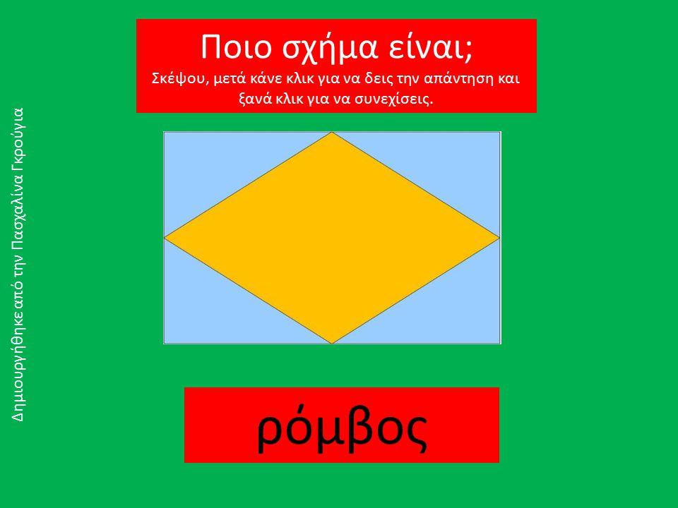 ρόμβος Δημιουργήθηκε από την Πασχαλίνα Γκρούγια Ποιο σχήμα είναι; Σκέψου, μετά κάνε κλικ για να δεις την απάντηση και ξανά κλικ για να συνεχίσεις.