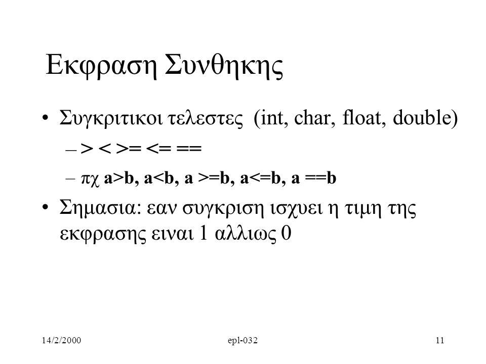 14/2/2000epl-03211 Εκφραση Συνθηκης Συγκριτικοι τελεστες (int, char, float, double) –> = <= == –πχ a>b, a =b, a<=b, a ==b Σημασια: εαν συγκριση ισχυει