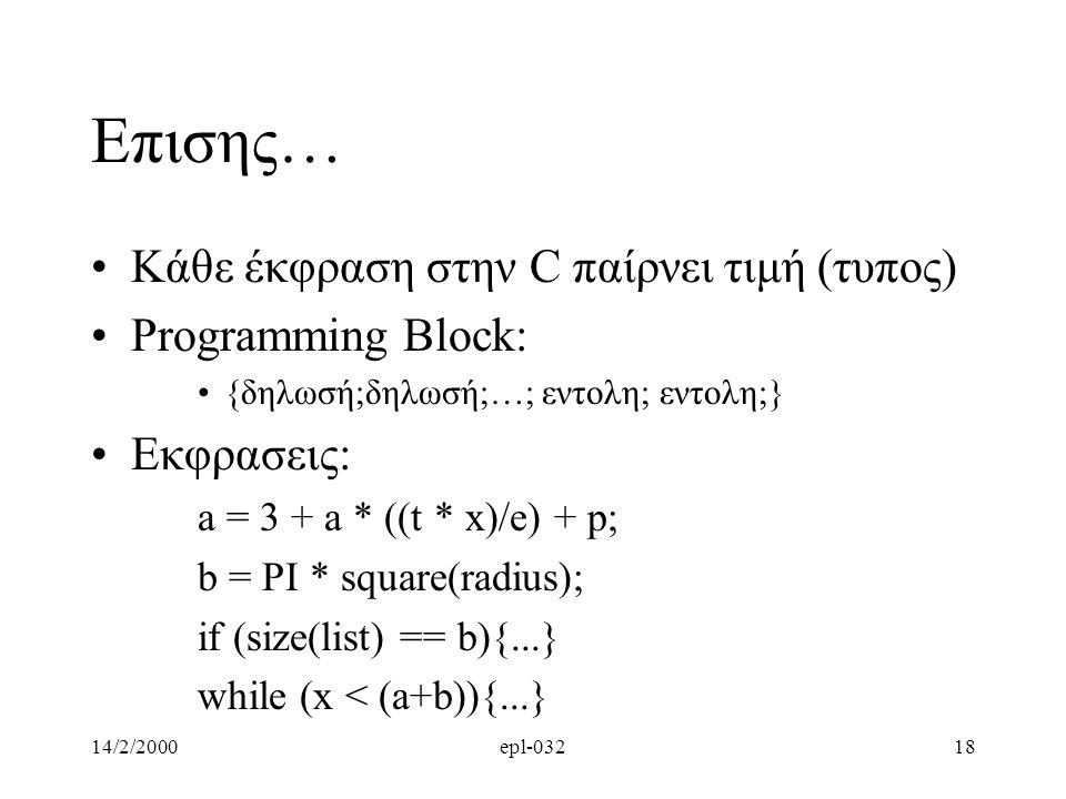 14/2/2000epl-03218 Επισης… Κάθε έκφραση στην C παίρνει τιμή (τυπος) Programming Βlock: {δηλωσή;δηλωσή;…; εντολη; εντολη;} Εκφρασεις: a = 3 + a * ((t *