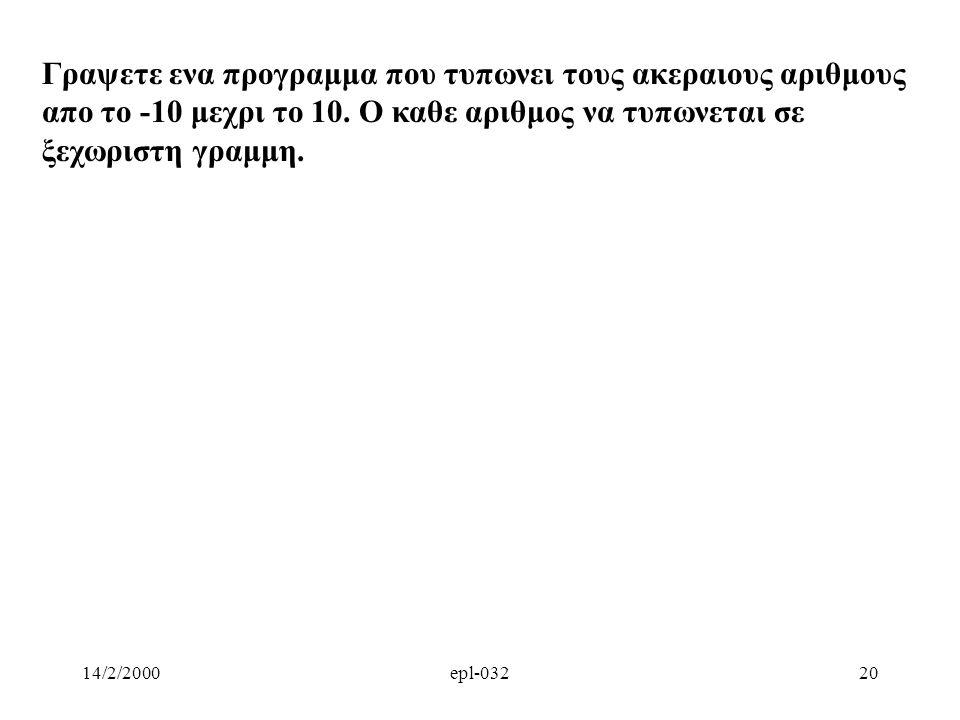 14/2/2000epl-03220 Γραψετε ενα προγραμμα που τυπωνει τους ακεραιους αριθμους απο το -10 μεχρι το 10. Ο καθε αριθμος να τυπωνεται σε ξεχωριστη γραμμη.