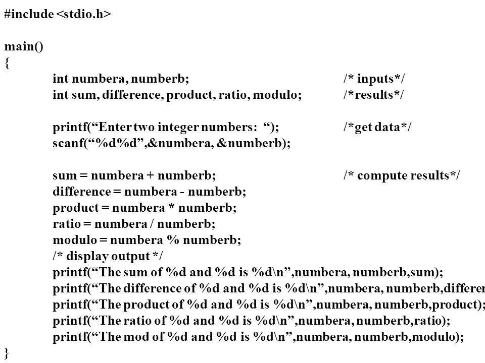 #include main() { int numbera, numberb;/* inputs*/ int sum, difference, product, ratio, modulo;/*results*/ printf( Enter two integer numbers: );/*get data*/ scanf( %d%d ,&numbera, &numberb); sum = numbera + numberb;/* compute results*/ difference = numbera - numberb; product = numbera * numberb; ratio = numbera / numberb; modulo = numbera % numberb; /* display output */ printf( The sum of %d and %d is %d\n ,numbera, numberb,sum); printf( The difference of %d and %d is %d\n ,numbera, numberb,difference); printf( The product of %d and %d is %d\n ,numbera, numberb,product); printf( The ratio of %d and %d is %d\n ,numbera, numberb,ratio); printf( The mod of %d and %d is %d\n ,numbera, numberb,modulo); }