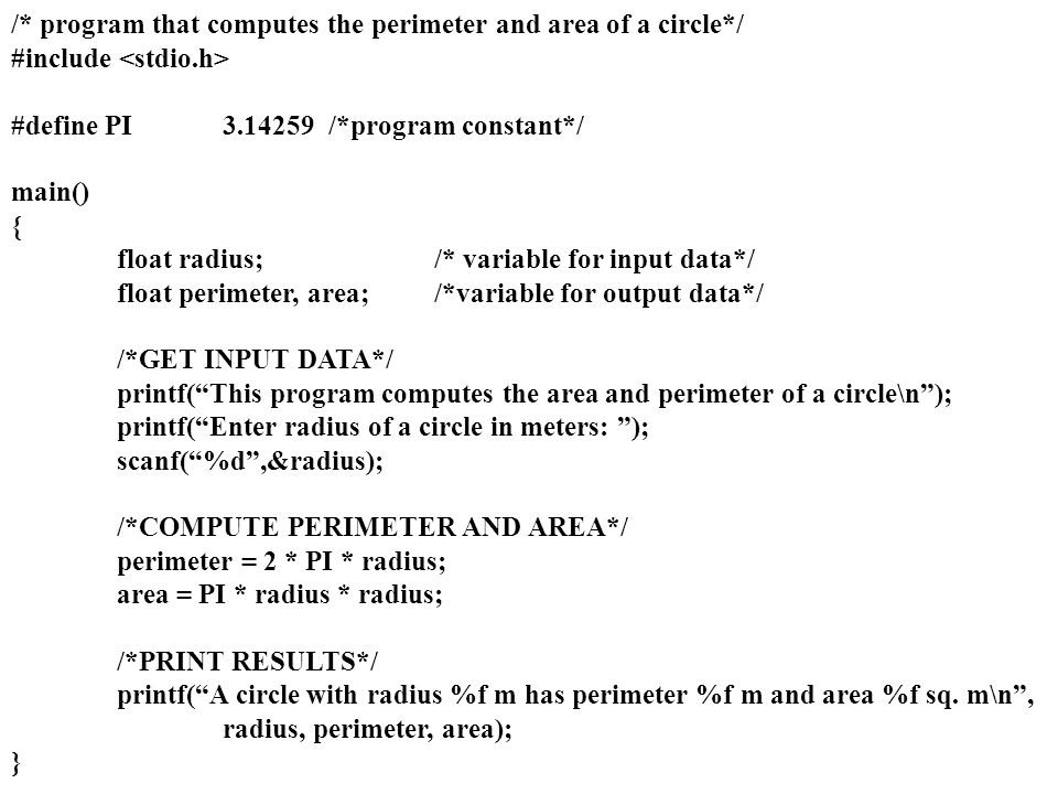 /* program that computes the perimeter and area of a circle*/ #include #define PI3.14259/*program constant*/ main() { float radius;/* variable for inp