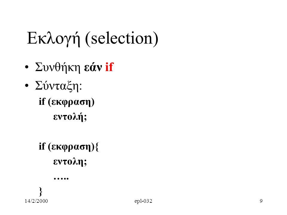 14/2/2000epl-03210 Eκλογη (selection) Σημασια: εαν η εκφραση(συνθηκη) παιρνει τιμη διαφορη του μηδεν τοτε εκτελουνται οι εξαρτομενες εντολες αλλιως συνεχισε με τις εντολες που ακουλουθουν το if block if (length <= 0){ printf(''error: length should be possitive\n''); exit(0); }
