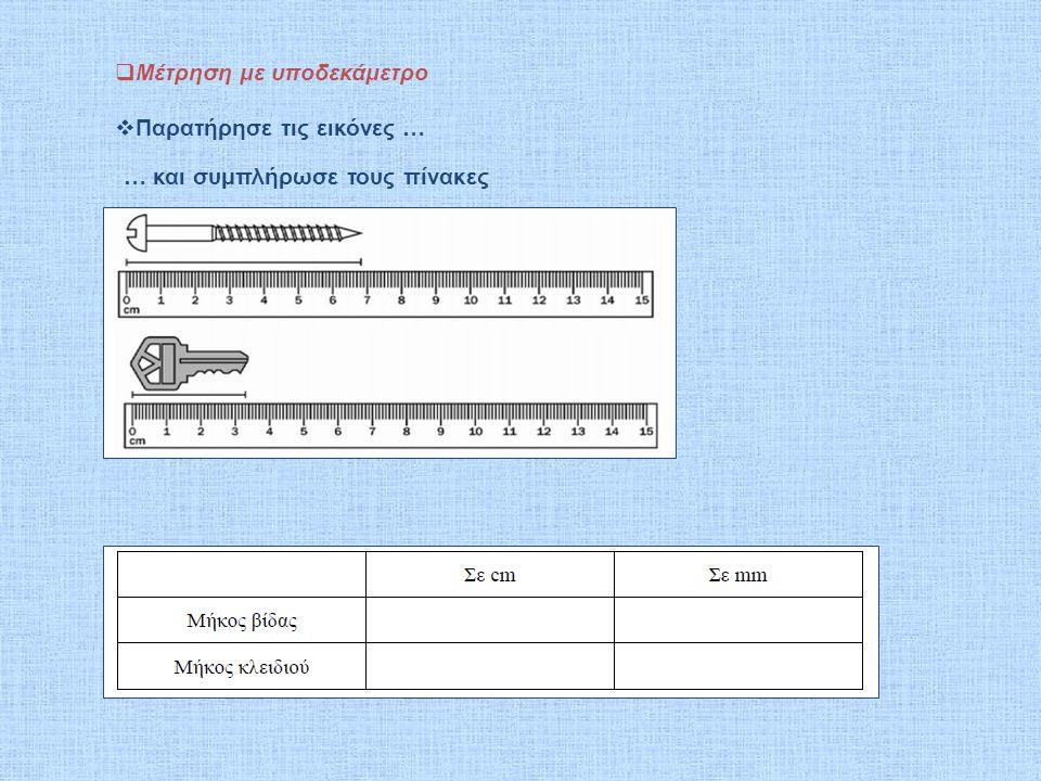  Μέτρηση με υποδεκάμετρο  Παρατήρησε τις εικόνες … … και συμπλήρωσε τους πίνακες