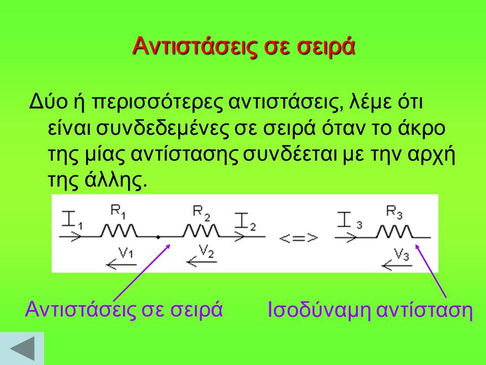 Αντιστάσεις σε σειρά Δύο ή περισσότερες αντιστάσεις, λέμε ότι είναι συνδεδεμένες σε σειρά όταν το άκρο της μίας αντίστασης συνδέεται με την αρχή της ά