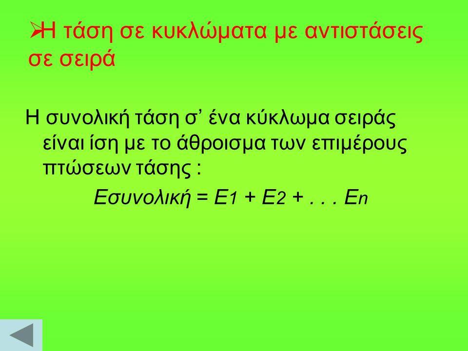  Το ρεύμα σε κυκλώματα με αντιστάσεις σε σειρά Η ένταση του ρεύµατος που διαρρέει κάθε αντίσταση έχει την ίδια τιµή και είναι ίση µε την τιµή της ολικής έντασης του ρεύµατος που διαρρέει το κύκλωµα: I ολ = I 1 = I 2 = I 3 = …