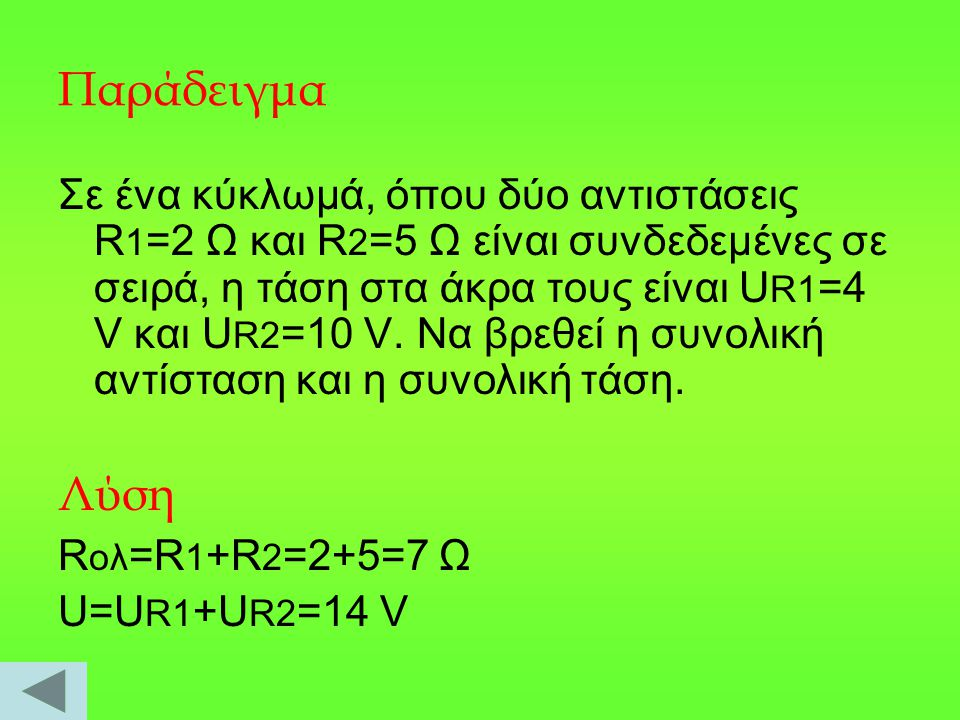 Παράδειγμα Σε ένα κύκλωμά, όπου δύο αντιστάσεις R 1 =2 Ω και R 2 =5 Ω είναι συνδεδεμένες σε σειρά, η τάση στα άκρα τους είναι U R1 =4 V και U R2 =10 V