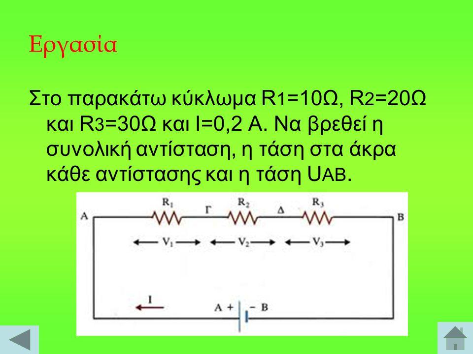 Εργασία Στο παρακάτω κύκλωμα R 1 =10Ω, R 2 =20Ω και R 3 =30Ω και I=0,2 A. Να βρεθεί η συνολική αντίσταση, η τάση στα άκρα κάθε αντίστασης και η τάση U