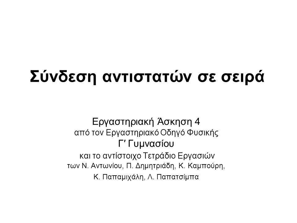 Σύνδεση αντιστατών σε σειρά Εργαστηριακή Άσκηση 4 από τον Εργαστηριακό Οδηγό Φυσικής Γ′ Γυμνασίου και το αντίστοιχο Τετράδιο Εργασιών των Ν. Αντωνίου,