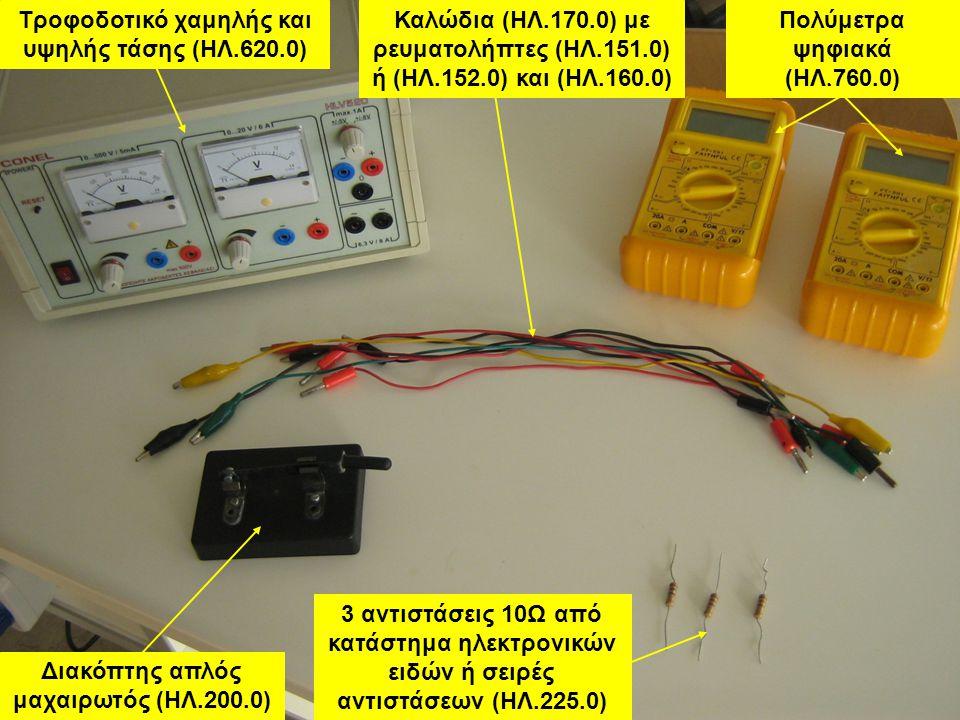 Καλώδια (ΗΛ.170.0) με ρευματολήπτες (ΗΛ.151.0) ή (ΗΛ.152.0) και (ΗΛ.160.0) Τροφοδοτικό χαμηλής και υψηλής τάσης (ΗΛ.620.0) Διακόπτης απλός μαχαιρωτός (ΗΛ.200.0) Πολύμετρα ψηφιακά (ΗΛ.760.0) 3 αντιστάσεις 10Ω από κατάστημα ηλεκτρονικών ειδών ή σειρές αντιστάσεων (ΗΛ.225.0)