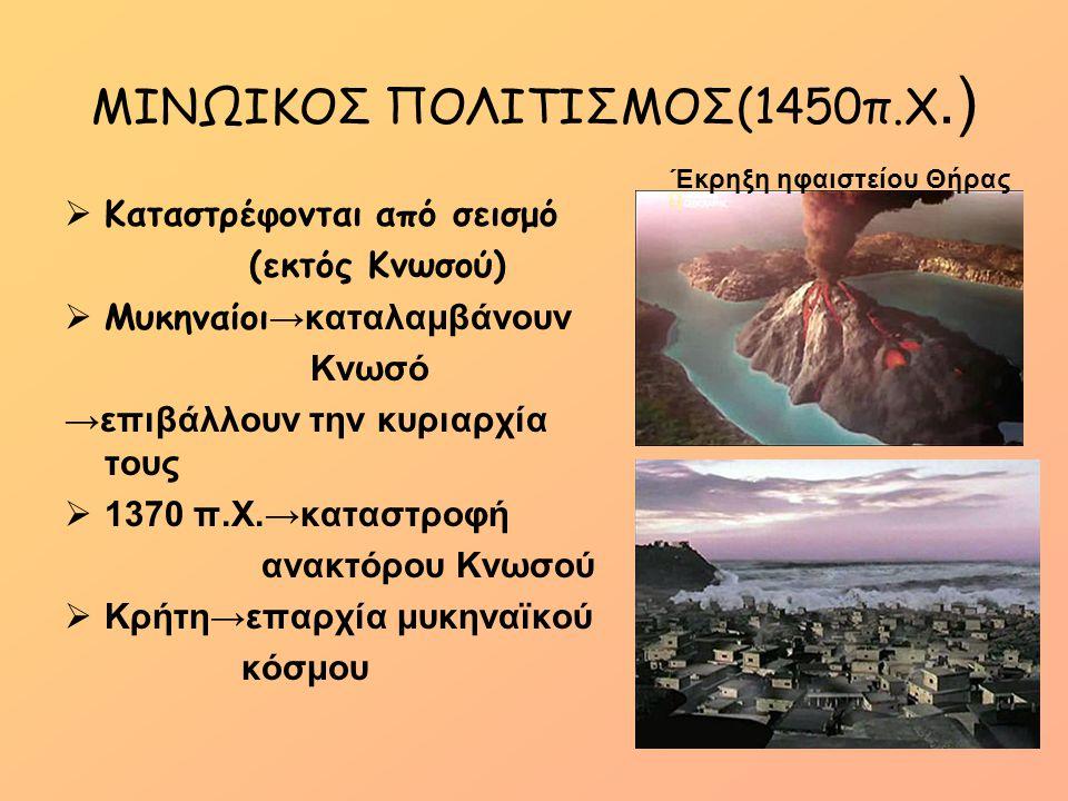 ΜΙΝΩΙΚΟΣ ΠΟΛΙΤΙΣΜΟΣ(1450π.Χ.)  Καταστρέφονται από σεισμό (εκτός Κνωσού)  Μυκηναίοι →καταλαμβάνουν Κνωσό →επιβάλλουν την κυριαρχία τους  1370 π.Χ.→κ