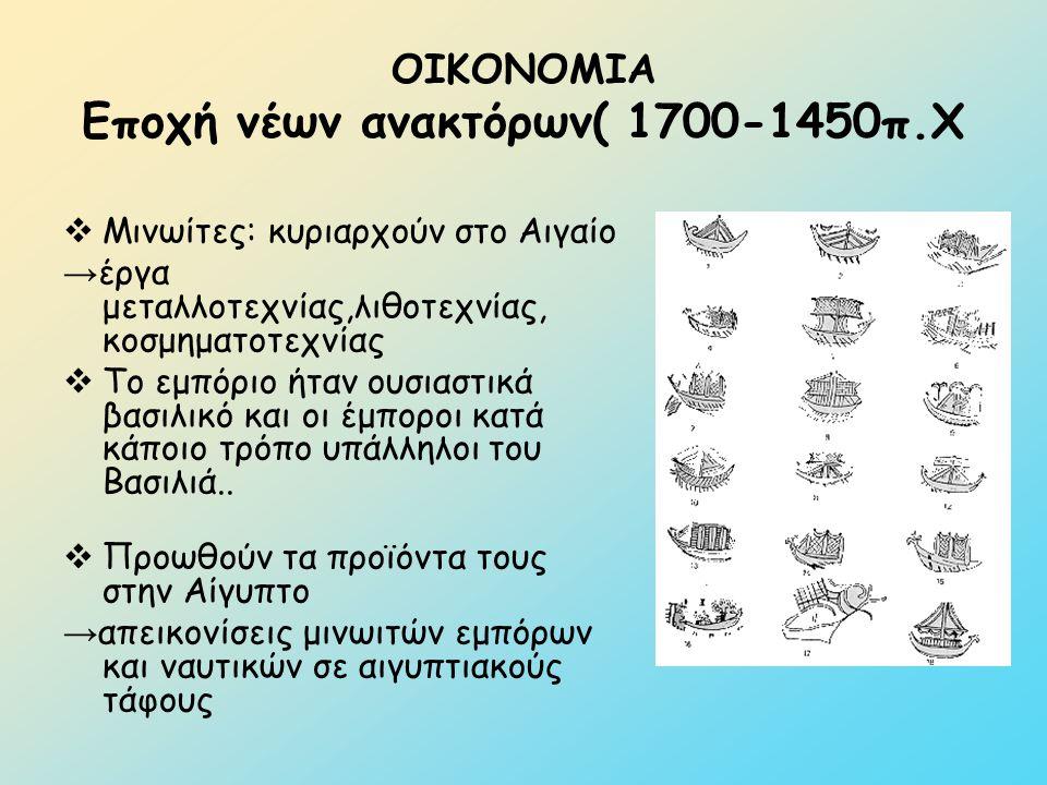 ΟΙΚΟΝΟΜΙΑ Εποχή νέων ανακτόρων( 1700-1450π.Χ  Μινωίτες: κυριαρχούν στο Αιγαίο → έργα μεταλλοτεχνίας,λιθοτεχνίας, κοσμηματοτεχνίας  Το εμπόριο ήταν ο