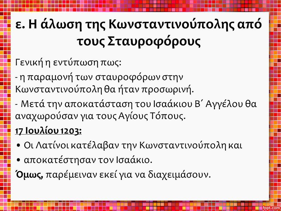 ε. Η άλωση της Κωνσταντινούπολης από τους Σταυροφόρους Γενική η εντύπωση πως: - η παραμονή των σταυροφόρων στην Κωνσταντινούπολη θα ήταν προσωρινή. -Μ