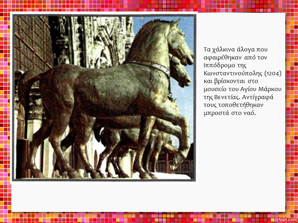 Τα χάλκινα άλογα που αφαιρέθηκαν από τον Ιππόδρομο της Κωνσταντινούπολης (1204) και βρίσκονται στο μουσείο του Αγίου Μάρκου της Βενετίας. Αντίγραφά το