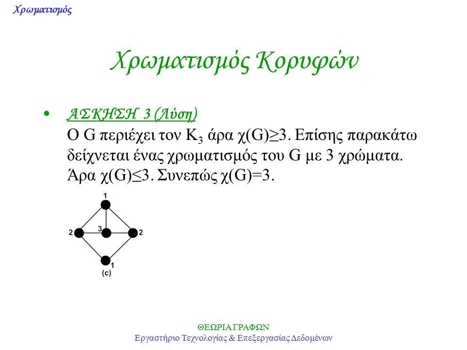 Χρωματισμός ΘΕΩΡΙΑ ΓΡΑΦΩΝ Εργαστήριο Τεχνολογίας & Επεξεργασίας Δεδομένων Χρωματισμός Κορυφών ΑΣΚΗΣΗ 3 (Λύση) Ο G περιέχει τον K 3 άρα χ(G)≥3. Επίσης