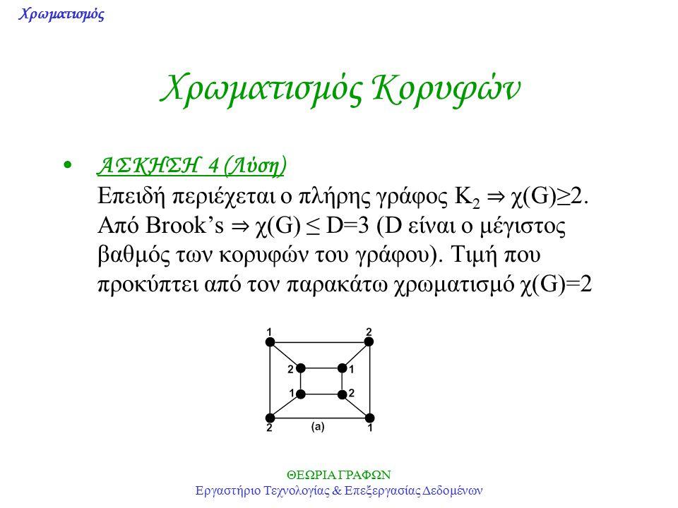 Χρωματισμός ΘΕΩΡΙΑ ΓΡΑΦΩΝ Εργαστήριο Τεχνολογίας & Επεξεργασίας Δεδομένων Χρωματισμός Κορυφών ΑΣΚΗΣΗ 4 (Λύση) Επειδή περιέχεται ο πλήρης γράφος K 2 ⇒