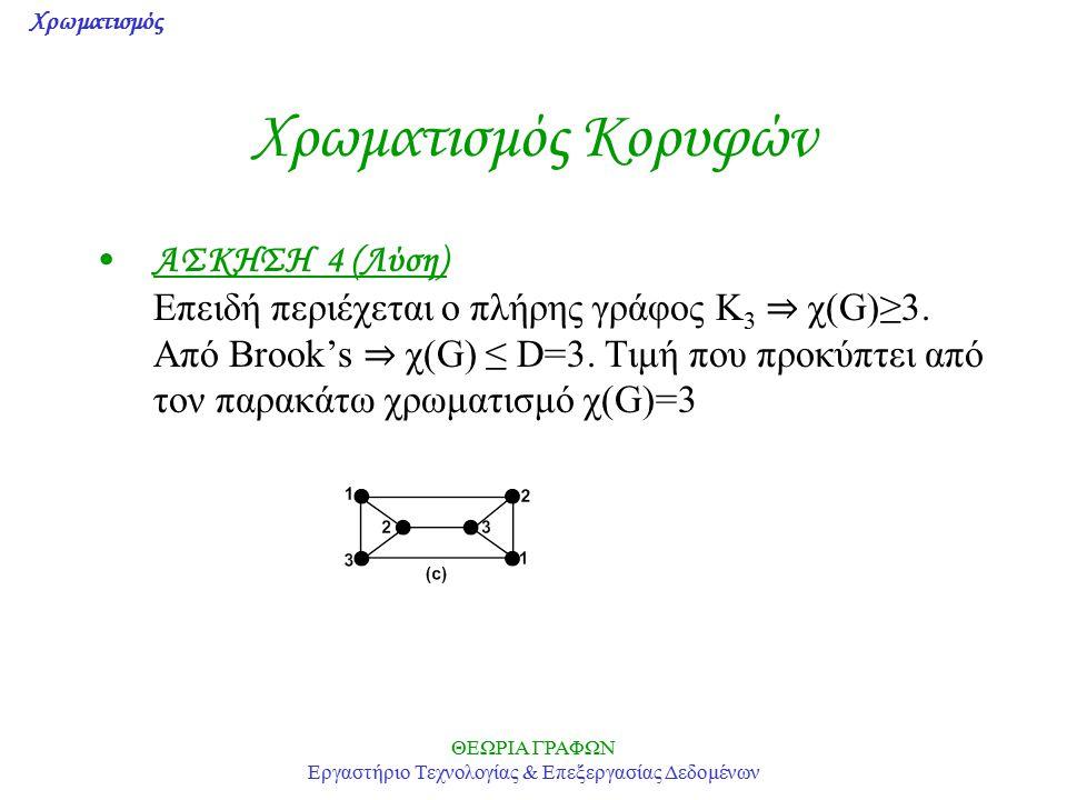 Χρωματισμός ΘΕΩΡΙΑ ΓΡΑΦΩΝ Εργαστήριο Τεχνολογίας & Επεξεργασίας Δεδομένων Χρωματισμός Κορυφών ΑΣΚΗΣΗ 4 (Λύση) Επειδή περιέχεται ο πλήρης γράφος K 3 ⇒