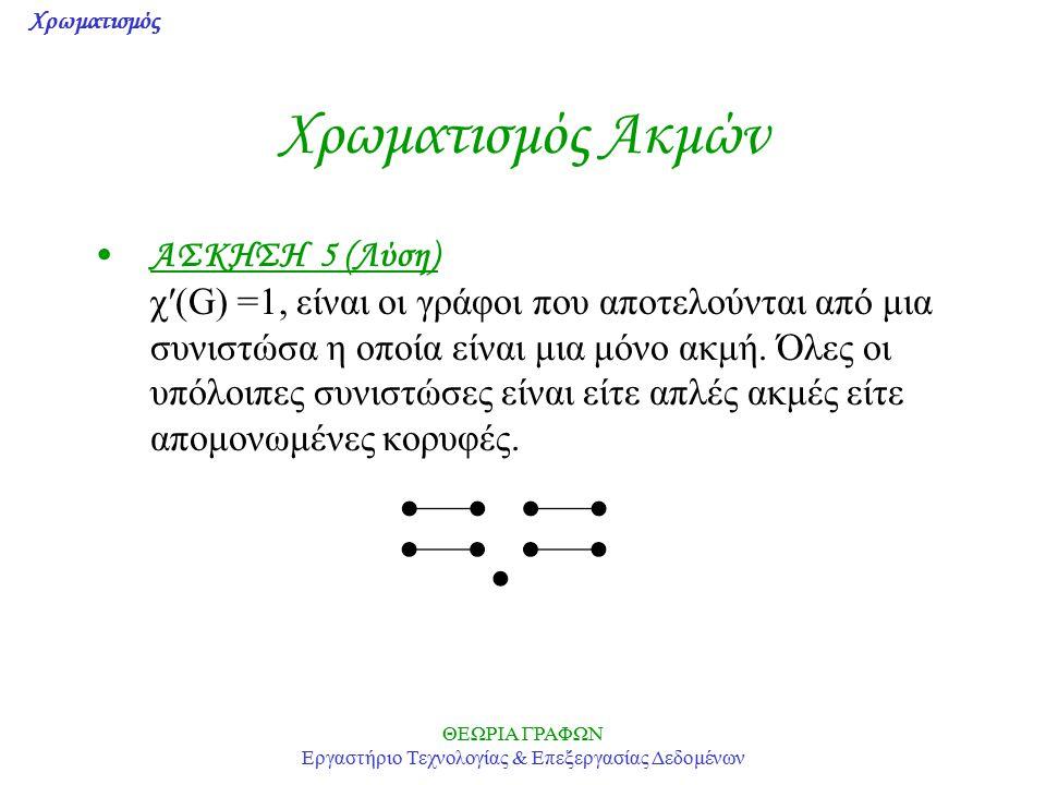 Χρωματισμός ΘΕΩΡΙΑ ΓΡΑΦΩΝ Εργαστήριο Τεχνολογίας & Επεξεργασίας Δεδομένων Χρωματισμός Ακμών ΑΣΚΗΣΗ 5 (Λύση) χ′(G) =1, είναι οι γράφοι που αποτελούνται