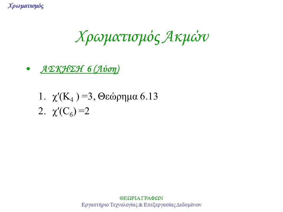 Χρωματισμός ΘΕΩΡΙΑ ΓΡΑΦΩΝ Εργαστήριο Τεχνολογίας & Επεξεργασίας Δεδομένων Χρωματισμός Ακμών ΑΣΚΗΣΗ 6 (Λύση) 1.χ′(K 4 ) =3, Θεώρημα 6.13 2.χ′(C 6 ) =2