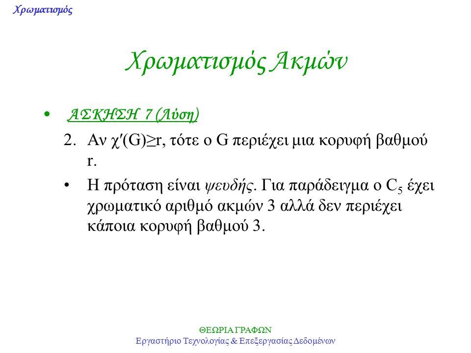 Χρωματισμός ΘΕΩΡΙΑ ΓΡΑΦΩΝ Εργαστήριο Τεχνολογίας & Επεξεργασίας Δεδομένων Χρωματισμός Ακμών ΑΣΚΗΣΗ 7 (Λύση) 2.Αν χ′(G)≥r, τότε ο G περιέχει μια κορυφή