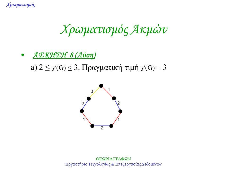 Χρωματισμός ΘΕΩΡΙΑ ΓΡΑΦΩΝ Εργαστήριο Τεχνολογίας & Επεξεργασίας Δεδομένων Χρωματισμός Ακμών ΑΣΚΗΣΗ 8 (Λύση) a) 2 ≤ χ′(G) ≤ 3. Πραγματική τιμή χ′(G) =