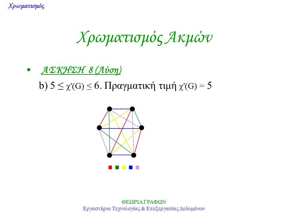 Χρωματισμός ΘΕΩΡΙΑ ΓΡΑΦΩΝ Εργαστήριο Τεχνολογίας & Επεξεργασίας Δεδομένων Χρωματισμός Ακμών ΑΣΚΗΣΗ 8 (Λύση) b) 5 ≤ χ′(G) ≤ 6. Πραγματική τιμή χ′(G) =