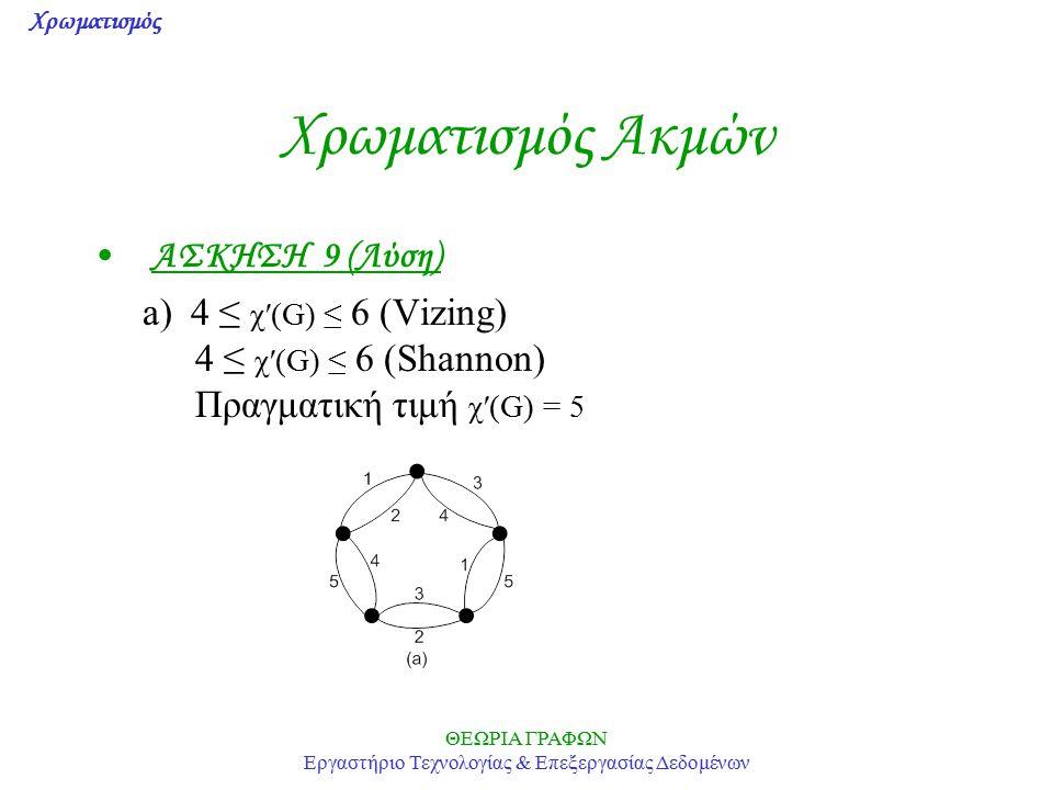 Χρωματισμός ΘΕΩΡΙΑ ΓΡΑΦΩΝ Εργαστήριο Τεχνολογίας & Επεξεργασίας Δεδομένων Χρωματισμός Ακμών ΑΣΚΗΣΗ 9 (Λύση) a) 4 ≤ χ′(G) ≤ 6 (Vizing) 4 ≤ χ′(G) ≤ 6 (S