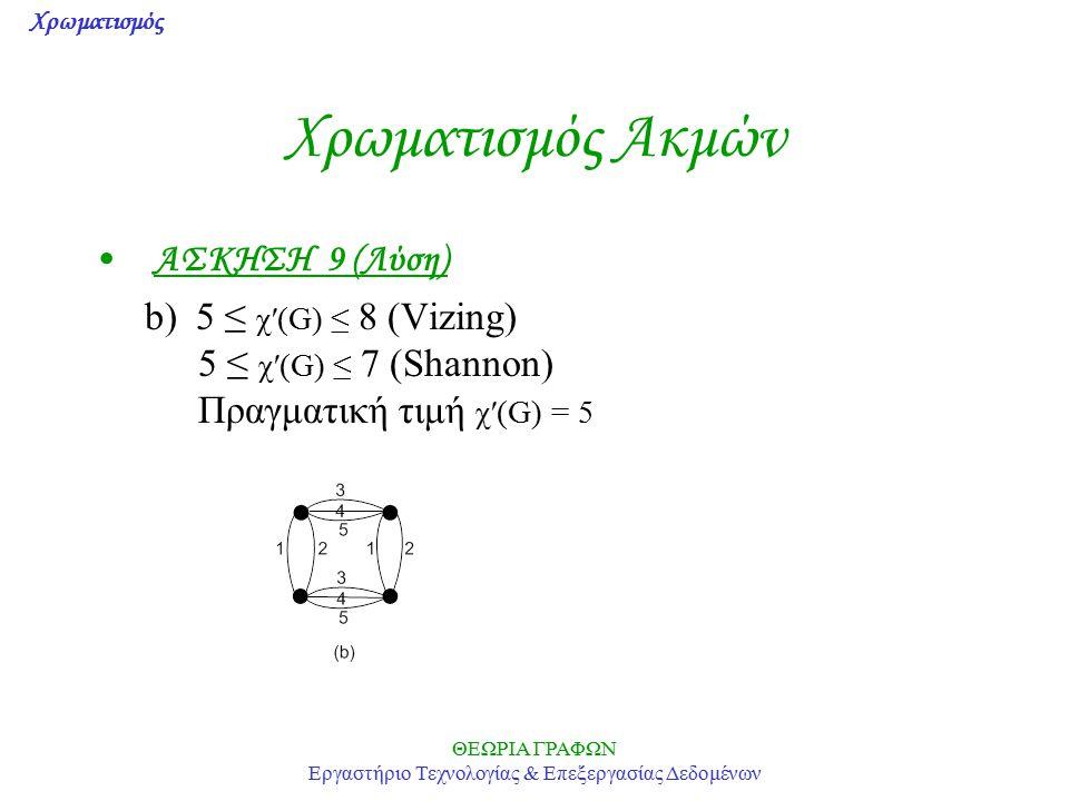 Χρωματισμός ΘΕΩΡΙΑ ΓΡΑΦΩΝ Εργαστήριο Τεχνολογίας & Επεξεργασίας Δεδομένων Χρωματισμός Ακμών ΑΣΚΗΣΗ 9 (Λύση) b) 5 ≤ χ′(G) ≤ 8 (Vizing) 5 ≤ χ′(G) ≤ 7 (S