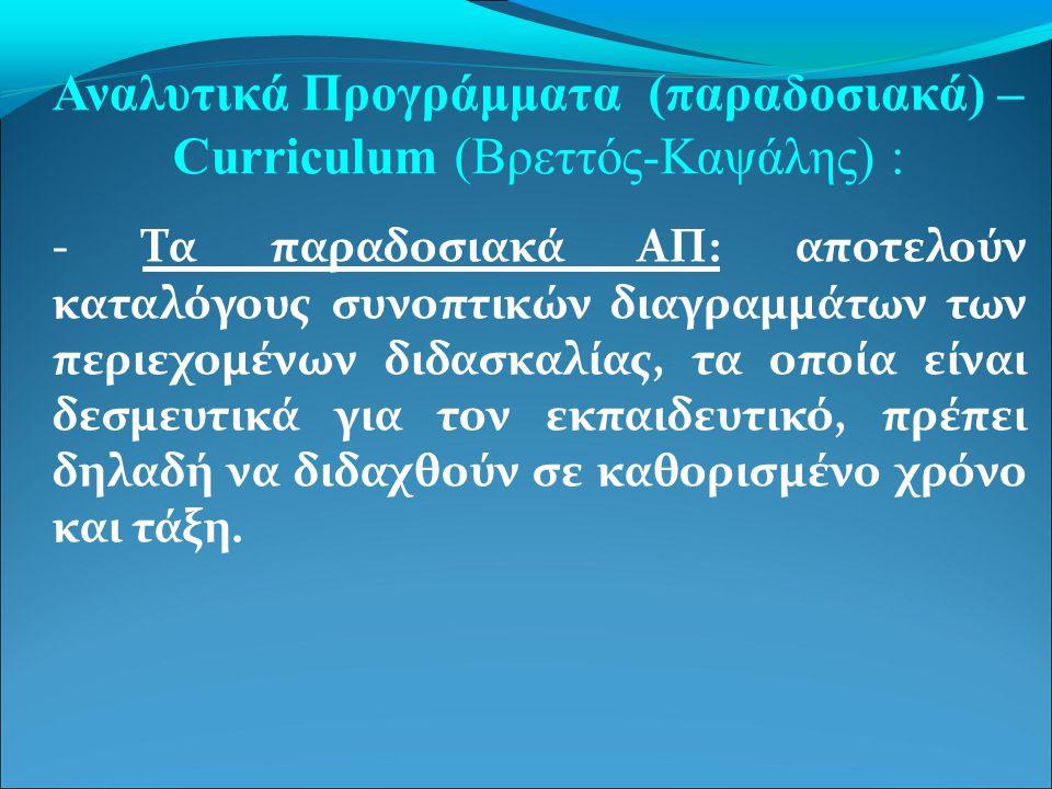 Αναλυτικά Προγράμματα (παραδοσιακά) – Curriculum (Βρεττός-Καψάλης) : - Τα παραδοσιακά ΑΠ: αποτελούν καταλόγους συνοπτικών διαγραμμάτων των περιεχομένων διδασκαλίας, τα οποία είναι δεσμευτικά για τον εκπαιδευτικό, πρέπει δηλαδή να διδαχθούν σε καθορισμένο χρόνο και τάξη.