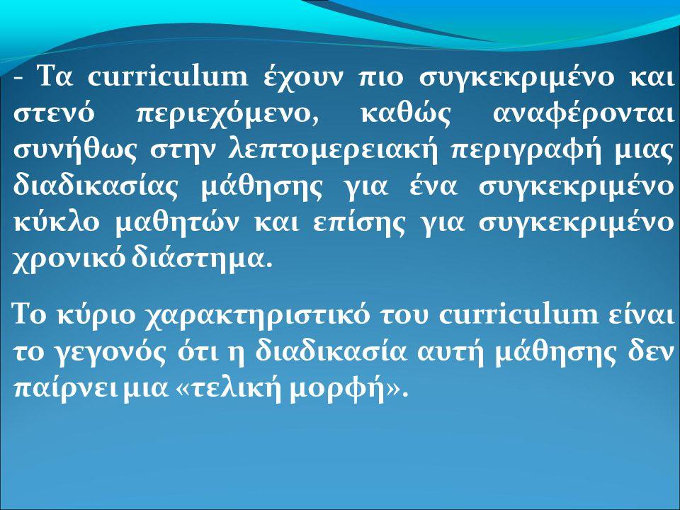 - Τα curriculum έχουν πιο συγκεκριμένο και στενό περιεχόμενο, καθώς αναφέρονται συνήθως στην λεπτομερειακή περιγραφή μιας διαδικασίας μάθησης για ένα συγκεκριμένο κύκλο μαθητών και επίσης για συγκεκριμένο χρονικό διάστημα.