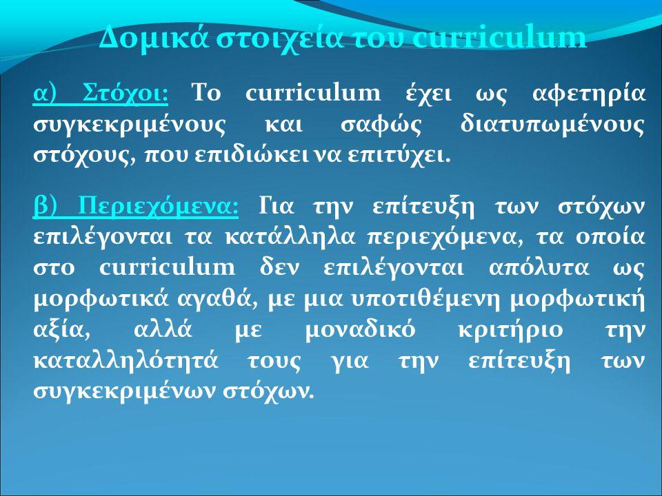 Δομικά στοιχεία του curriculum α) Στόχοι: Το curriculum έχει ως αφετηρία συγκεκριμένους και σαφώς διατυπωμένους στόχους, που επιδιώκει να επιτύχει. β)