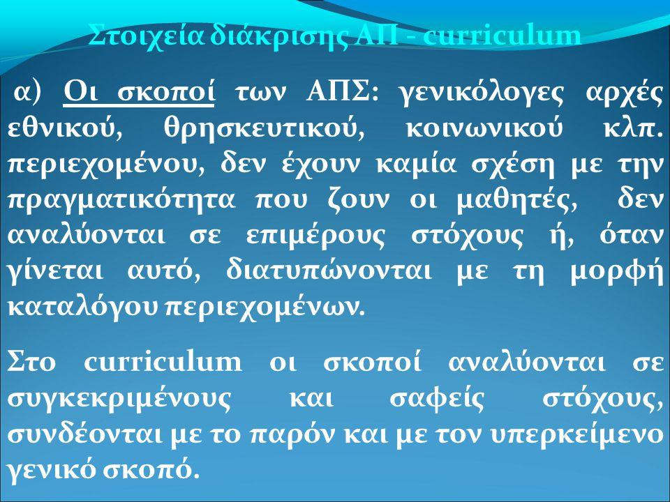 Στοιχεία διάκρισης ΑΠ - curriculum α) Οι σκοποί των ΑΠΣ: γενικόλογες αρχές εθνικού, θρησκευτικού, κοινωνικού κλπ. περιεχομένου, δεν έχουν καμία σχέση