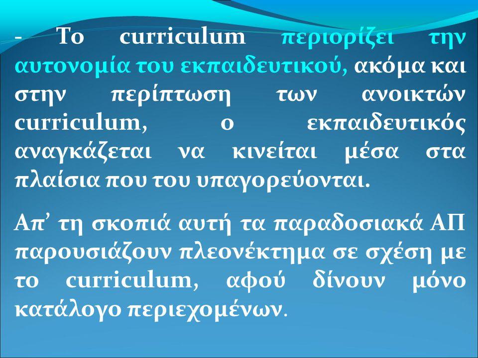 - Το curriculum περιορίζει την αυτονομία του εκπαιδευτικού, ακόμα και στην περίπτωση των ανοικτών curriculum, ο εκπαιδευτικός αναγκάζεται να κινείται μέσα στα πλαίσια που του υπαγορεύονται.