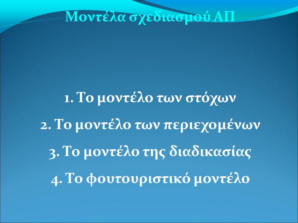 Μοντέλα σχεδιασμού ΑΠ 1. Το μοντέλο των στόχων 2. Το μοντέλο των περιεχομένων 3. Το μοντέλο της διαδικασίας 4. Το φουτουριστικό μοντέλο