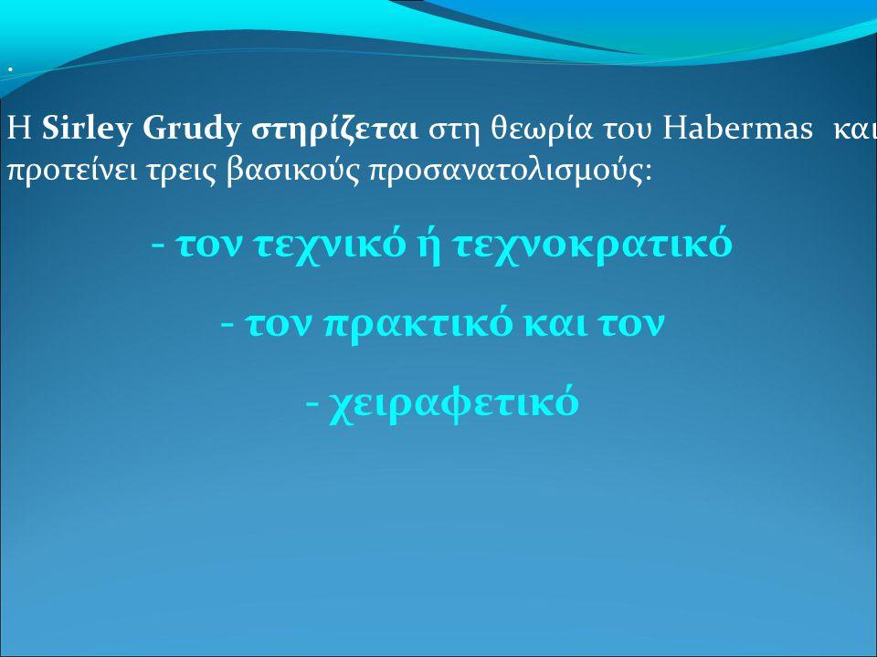 . H Sirley Grudy στηρίζεται στη θεωρία του Habermas και προτείνει τρεις βασικούς προσανατολισμούς: - τον τεχνικό ή τεχνοκρατικό - τον πρακτικό και τον - χειραφετικό