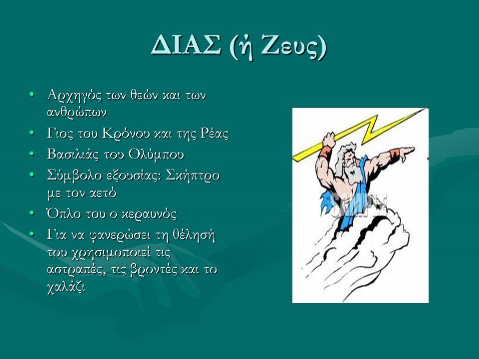 ΔΙΑΣ (ή Ζευς) Αρχηγός των θεών και των ανθρώπωνΑρχηγός των θεών και των ανθρώπων Γιος του Κρόνου και της ΡέαςΓιος του Κρόνου και της Ρέας Βασιλιάς του ΟλύμπουΒασιλιάς του Ολύμπου Σύμβολο εξουσίας: Σκήπτρο με τον αετόΣύμβολο εξουσίας: Σκήπτρο με τον αετό Όπλο του ο κεραυνόςΌπλο του ο κεραυνός Για να φανερώσει τη θέλησή του χρησιμοποιεί τις αστραπές, τις βροντές και το χαλάζιΓια να φανερώσει τη θέλησή του χρησιμοποιεί τις αστραπές, τις βροντές και το χαλάζι