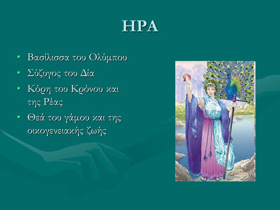 ΗΡΑ Βασίλισσα του ΟλύμπουΒασίλισσα του Ολύμπου Σύζυγος του ΔίαΣύζυγος του Δία Κόρη του Κρόνου και της ΡέαςΚόρη του Κρόνου και της Ρέας Θεά του γάμου και της οικογενειακής ζωήςΘεά του γάμου και της οικογενειακής ζωής