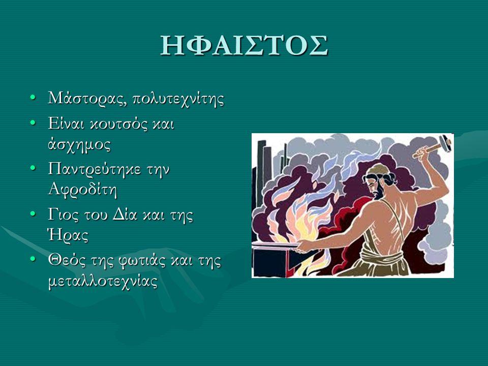 ΗΦΑΙΣΤΟΣ Μάστορας, πολυτεχνίτηςΜάστορας, πολυτεχνίτης Είναι κουτσός και άσχημοςΕίναι κουτσός και άσχημος Παντρεύτηκε την ΑφροδίτηΠαντρεύτηκε την Αφροδίτη Γιος του Δία και της ΉραςΓιος του Δία και της Ήρας Θεός της φωτιάς και της μεταλλοτεχνίαςΘεός της φωτιάς και της μεταλλοτεχνίας