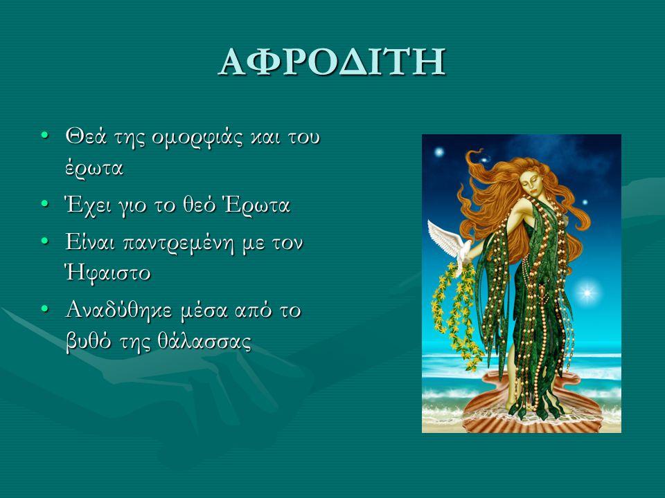 ΑΦΡΟΔΙΤΗ Θεά της ομορφιάς και του έρωταΘεά της ομορφιάς και του έρωτα Έχει γιο το θεό ΈρωταΈχει γιο το θεό Έρωτα Είναι παντρεμένη με τον ΉφαιστοΕίναι παντρεμένη με τον Ήφαιστο Αναδύθηκε μέσα από το βυθό της θάλασσαςΑναδύθηκε μέσα από το βυθό της θάλασσας