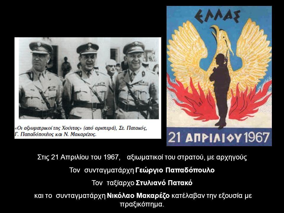 Στις 21 Απριλίου του 1967, αξιωματικοί του στρατού, με αρχηγούς Τον συνταγματάρχη Γεώργιο Παπαδόπουλο Τον ταξίαρχο Στυλιανό Πατακό και το συνταγματάρχη Νικόλαο Μακαρέζο κατέλαβαν την εξουσία με πραξικόπημα.
