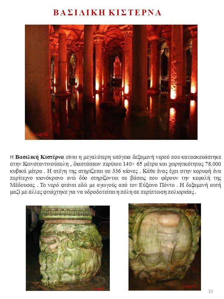 ΒΑΣΙΛΙΚΗ ΚΙΣΤΕΡΝΑ Η Βασιλική Κιστέρνα είναι η μεγαλύτερη υπόγεια δεξαμενή νερού που κατασκευάστηκε στην Κωνσταντινούπολη, διαστάσεων περίπου 140× 65 μέτρα και χωρητικότητας 78.000 κυβικά μέτρα.