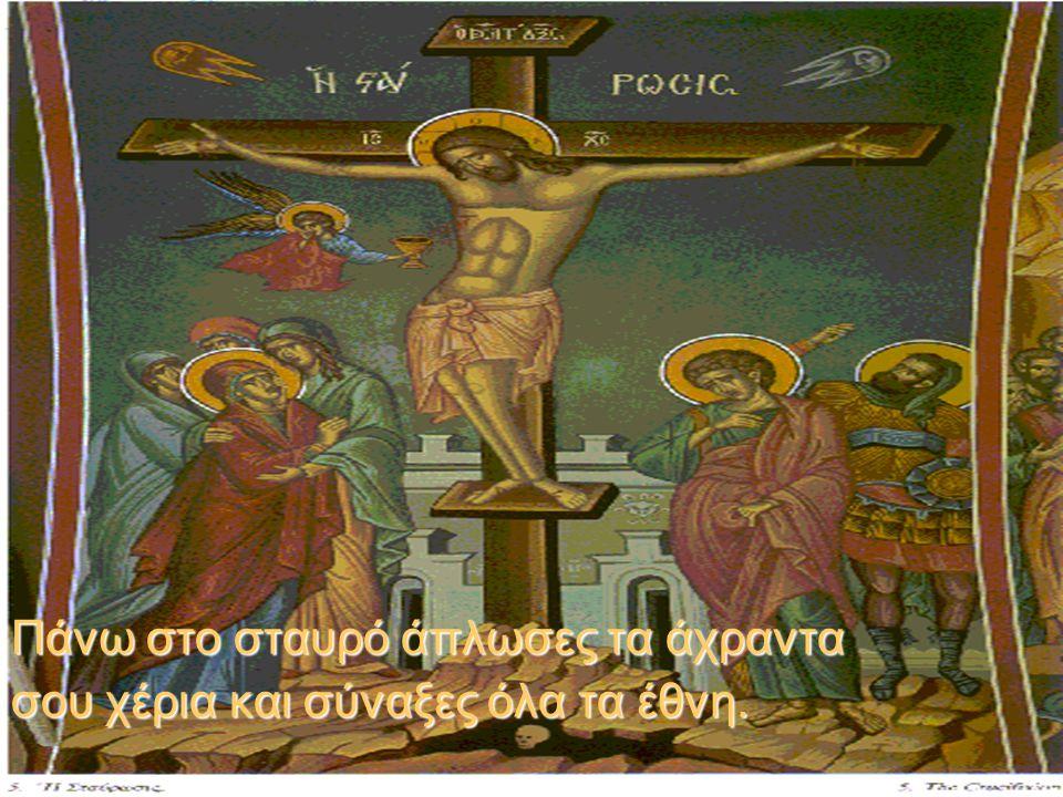 Πάνω στο σταυρό άπλωσες τα άχραντα σου χέρια και σύναξες όλα τα έθνη.