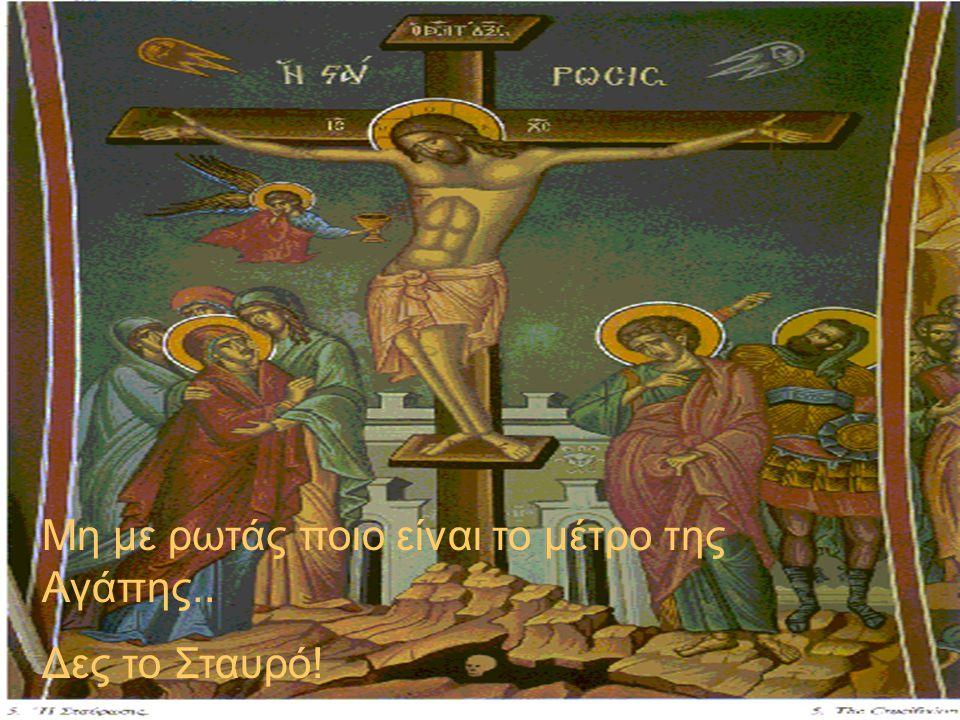 Μη με ρωτάς ποιο είναι το μέτρο της Αγάπης.. Δες το Σταυρό!